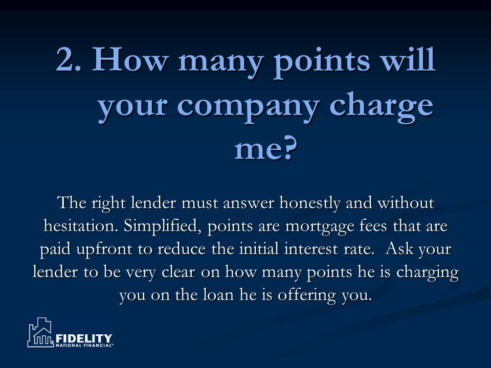 2. How many points will your company charge me? The right lender must answer honestly and without hesitation. Simplified, points are mortgage fees tha