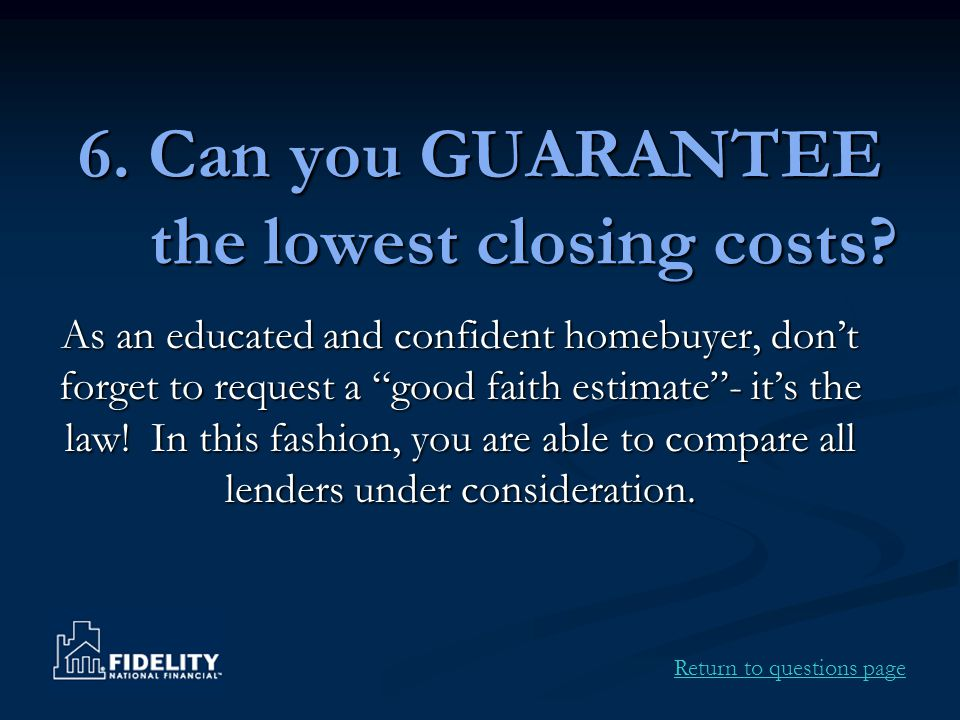 "6. Can you GUARANTEE the lowest closing costs? As an educated and confident homebuyer, don't forget to request a ""good faith estimate""- it's the law!"