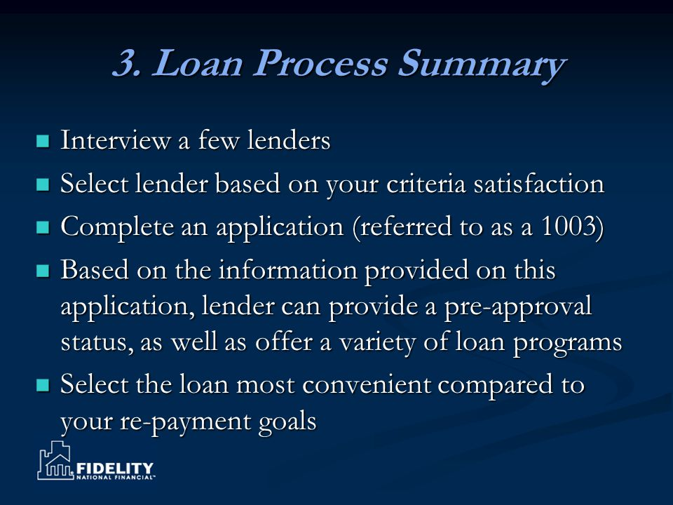 3. Loan Process Summary Interview a few lenders Interview a few lenders Select lender based on your criteria satisfaction Select lender based on your