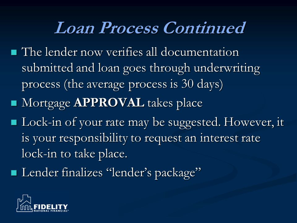 Loan Process Continued The lender now verifies all documentation submitted and loan goes through underwriting process (the average process is 30 days)