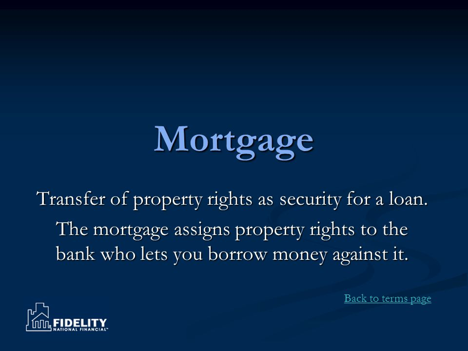 Mortgage Transfer of property rights as security for a loan. The mortgage assigns property rights to the bank who lets you borrow money against it. Ba