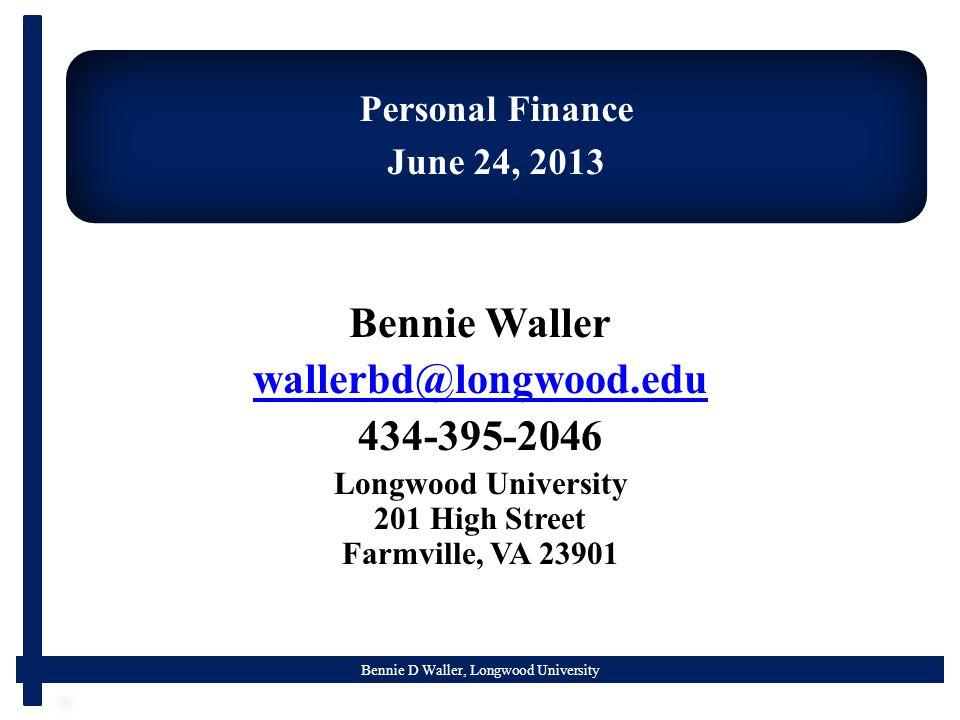 Bennie D Waller, Longwood University Personal Finance June 24, 2013 Bennie Waller wallerbd@longwood.edu 434-395-2046 Longwood University 201 High Street Farmville, VA 23901