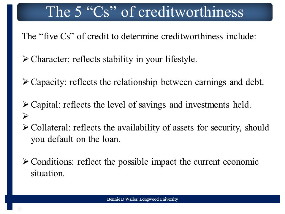 Bennie D Waller, Longwood University The 5 Cs of creditworthiness The five Cs of credit to determine creditworthiness include:  Character: reflects stability in your lifestyle.