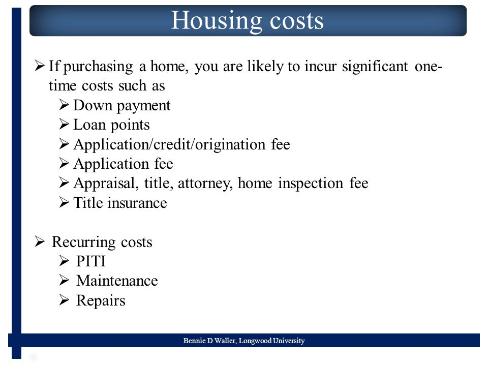 Bennie D Waller, Longwood University Housing costs  If purchasing a home, you are likely to incur significant one- time costs such as  Down payment  Loan points  Application/credit/origination fee  Application fee  Appraisal, title, attorney, home inspection fee  Title insurance  Recurring costs  PITI  Maintenance  Repairs