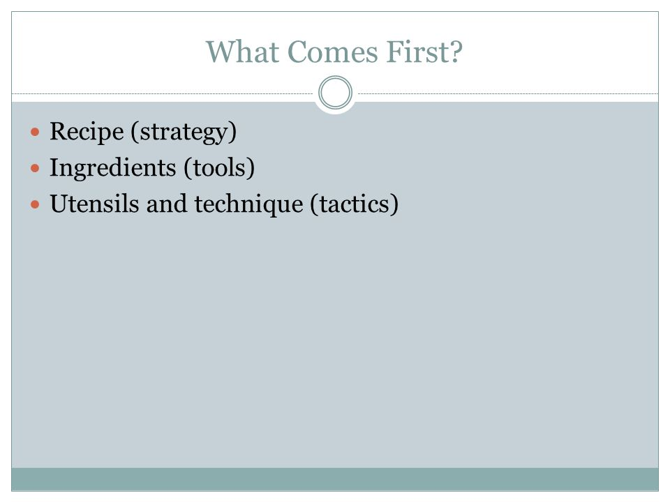 What Comes First? Recipe (strategy) Ingredients (tools) Utensils and technique (tactics)