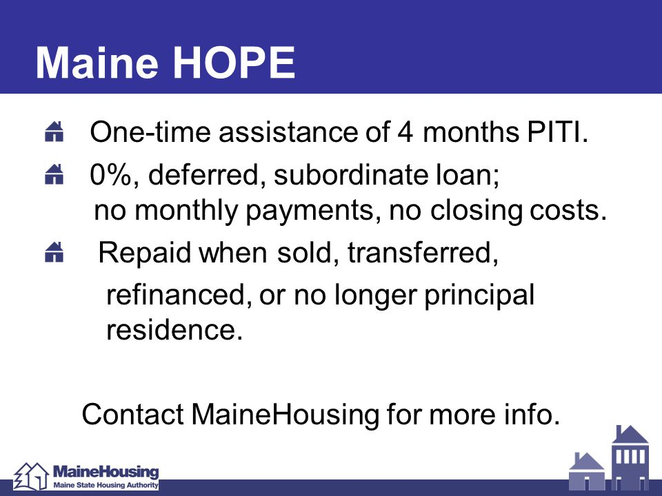 Maine HOPE One-time assistance of 4 months PITI. 0%, deferred, subordinate loan; no monthly payments, no closing costs. Repaid when sold, transferred,