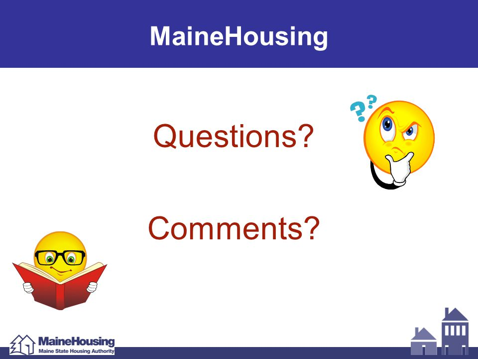 Questions? Comments? MaineHousing
