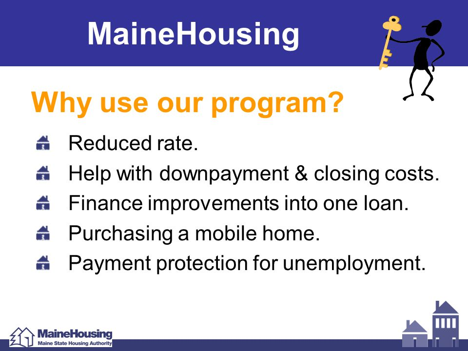 MaineHousing Why use our program? Reduced rate. Help with downpayment & closing costs. Finance improvements into one loan. Purchasing a mobile home. P