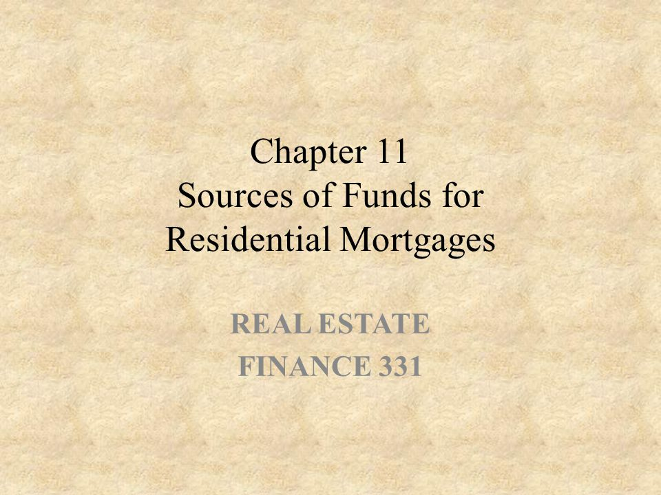Chapter 11 Sources of Funds for Residential Mortgages REAL ESTATE FINANCE 331