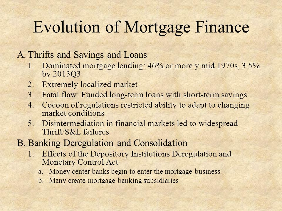 Evolution of Mortgage Finance A.Thrifts and Savings and Loans 1.Dominated mortgage lending: 46% or more y mid 1970s, 3.5% by 2013Q3 2.Extremely localized market 3.Fatal flaw: Funded long-term loans with short-term savings 4.Cocoon of regulations restricted ability to adapt to changing market conditions 5.Disintermediation in financial markets led to widespread Thrift/S&L failures B.Banking Deregulation and Consolidation 1.Effects of the Depository Institutions Deregulation and Monetary Control Act a.Money center banks begin to enter the mortgage business b.Many create mortgage banking subsidiaries