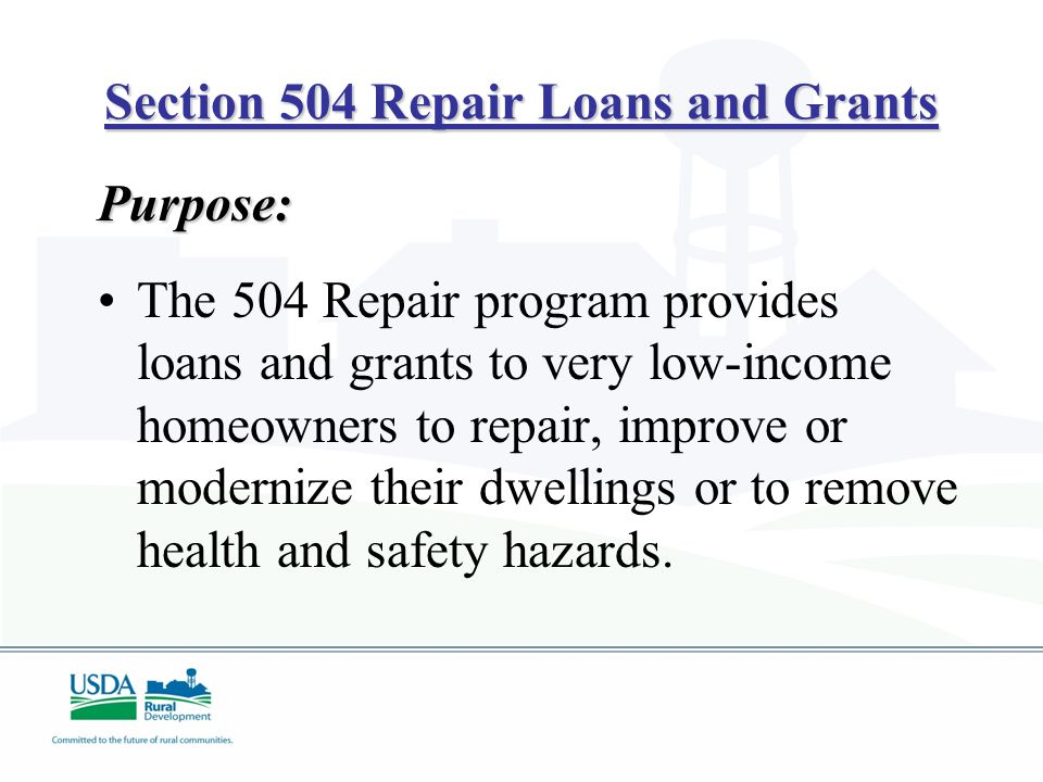 Section 504 Repair Loans and Grants Purpose: The 504 Repair program provides loans and grants to very low-income homeowners to repair, improve or modernize their dwellings or to remove health and safety hazards.
