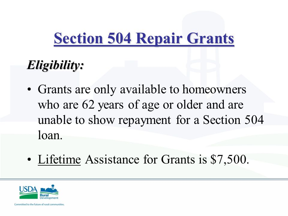 Section 504 Repair Grants Eligibility: Grants are only available to homeowners who are 62 years of age or older and are unable to show repayment for a Section 504 loan.