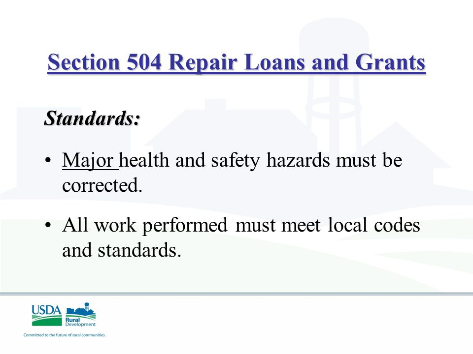 Section 504 Repair Loans and Grants Standards: Major health and safety hazards must be corrected. All work performed must meet local codes and standar