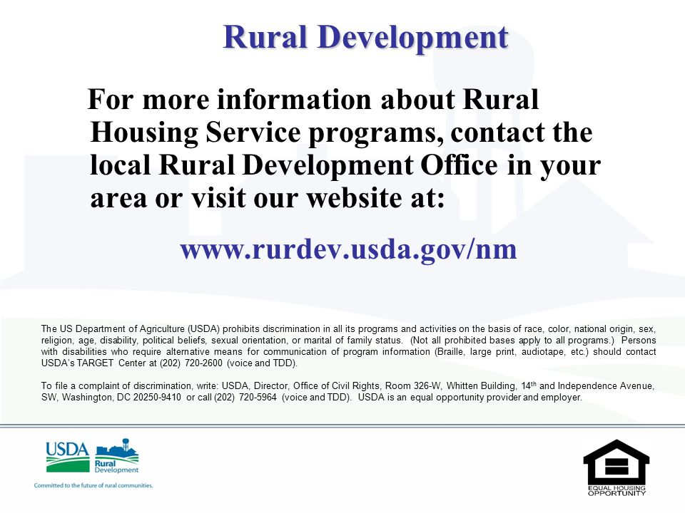 For more information about Rural Housing Service programs, contact the local Rural Development Office in your area or visit our website at: www.rurdev.usda.gov/nm The US Department of Agriculture (USDA) prohibits discrimination in all its programs and activities on the basis of race, color, national origin, sex, religion, age, disability, political beliefs, sexual orientation, or marital of family status.