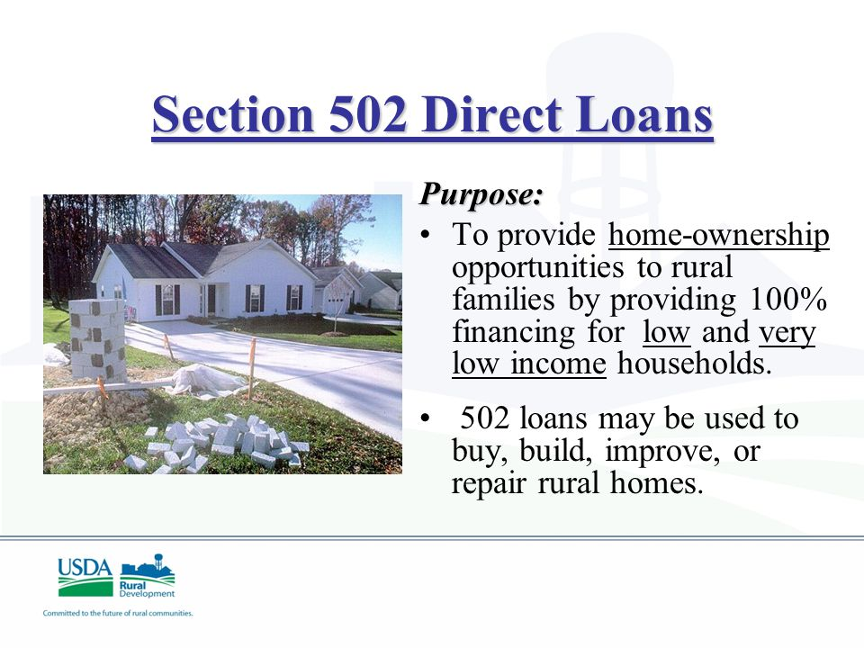 Section 502 Direct Loans Purpose: To provide home-ownership opportunities to rural families by providing 100% financing for low and very low income households.