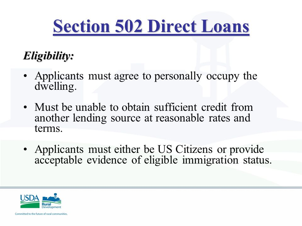 Section 502 Direct Loans Eligibility: Applicants must agree to personally occupy the dwelling. Must be unable to obtain sufficient credit from another