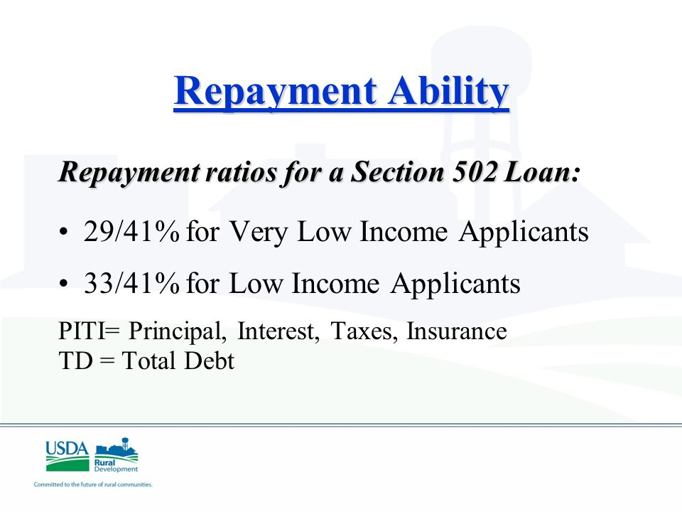 Repayment Ability Repayment ratios for a Section 502 Loan Repayment ratios for a Section 502 Loan: 29/41% for Very Low Income Applicants 33/41% for Low Income Applicants PITI= Principal, Interest, Taxes, Insurance TD = Total Debt
