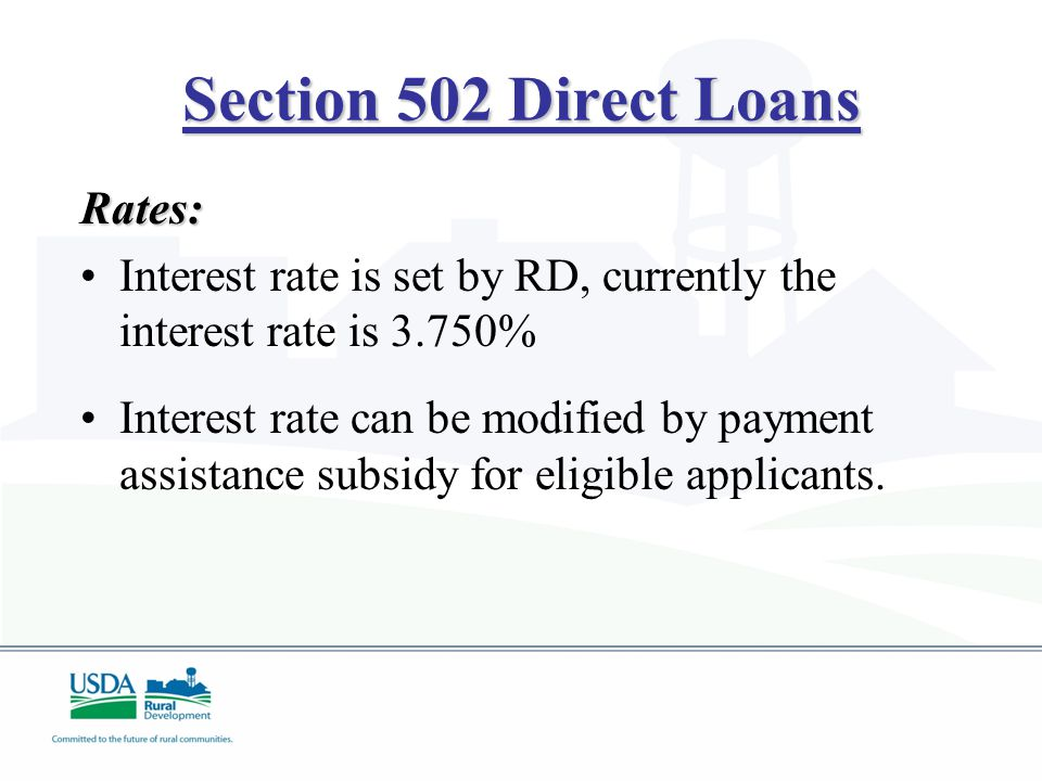 Section 502 Direct Loans Rates: Interest rate is set by RD, currently the interest rate is 3.750% Interest rate can be modified by payment assistance subsidy for eligible applicants.