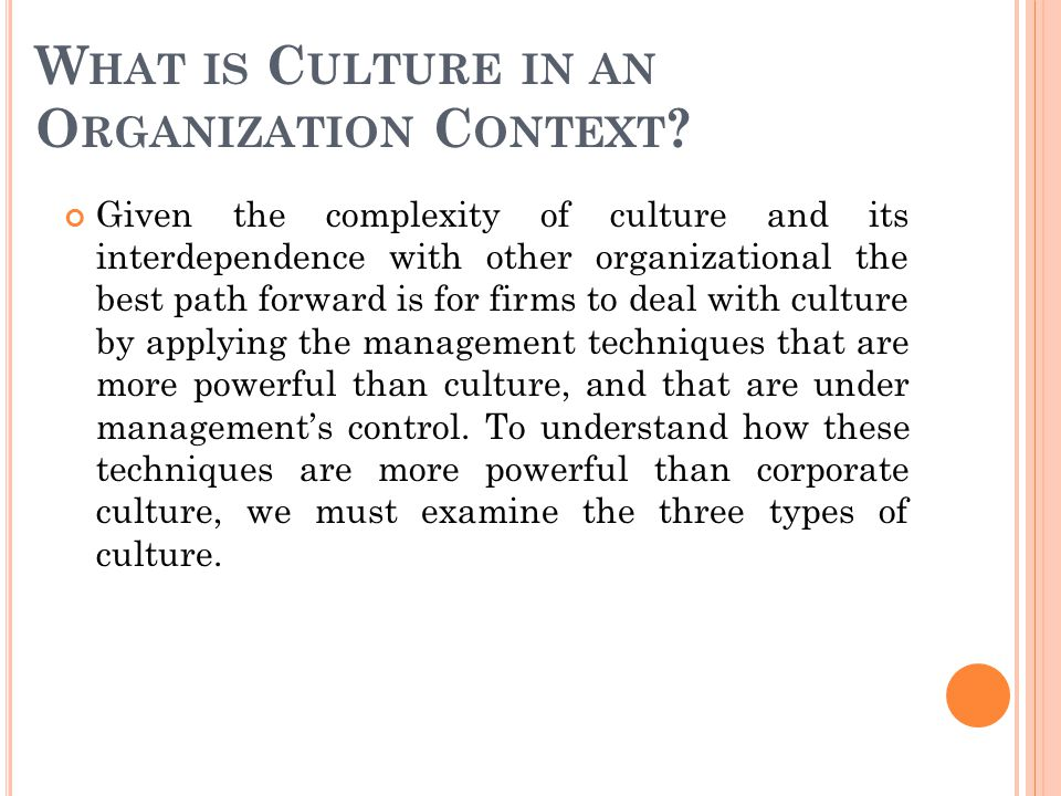 W HAT IS C ULTURE IN AN O RGANIZATION C ONTEXT ? Given the complexity of culture and its interdependence with other organizational the best path forwa