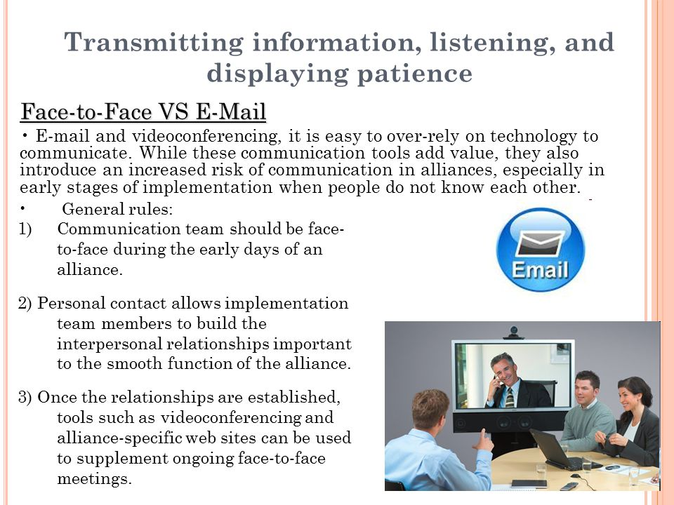Transmitting information, listening, and displaying patience Face-to-Face VS E-Mail E-mail and videoconferencing, it is easy to over-rely on technolog