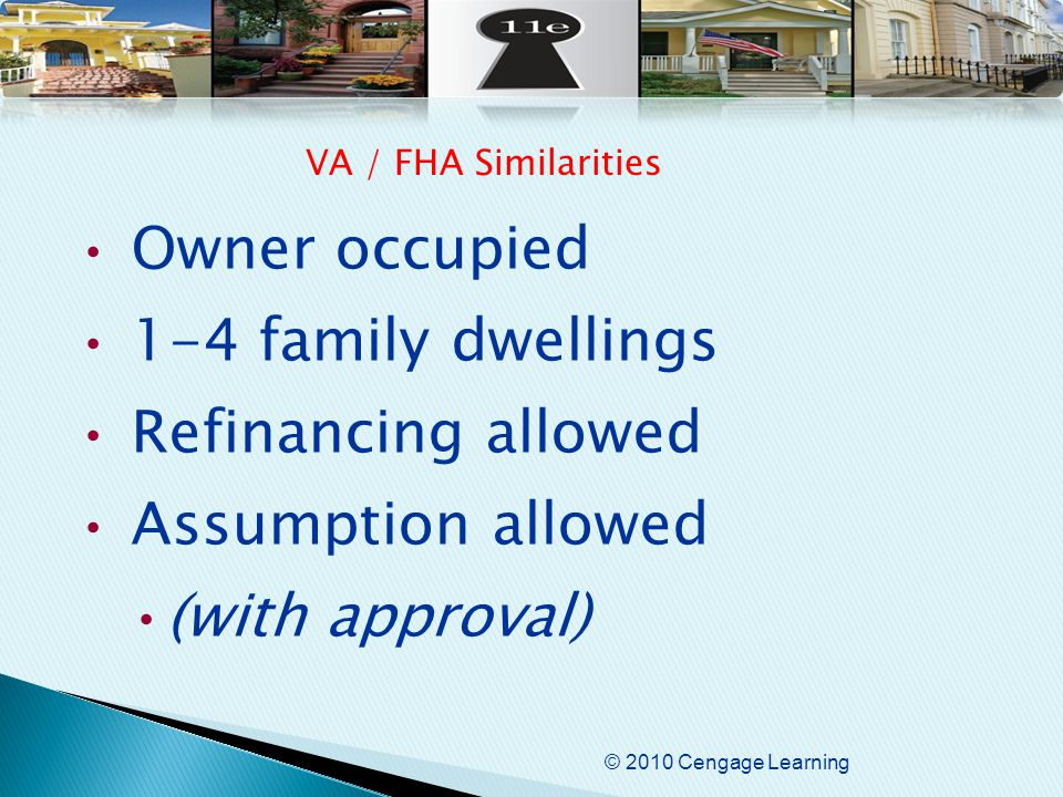 © 2010 Cengage Learning Owner occupied 1-4 family dwellings Refinancing allowed Assumption allowed (with approval) VA / FHA Similarities