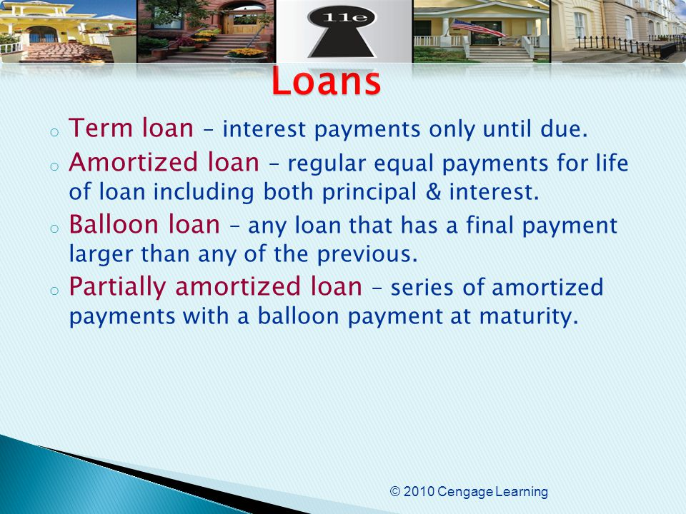 © 2010 Cengage Learning o Term loan – interest payments only until due.