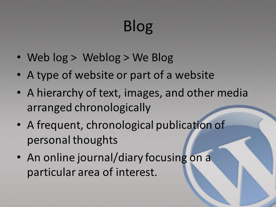 Blog Web log > Weblog > We Blog A type of website or part of a website A hierarchy of text, images, and other media arranged chronologically A frequen
