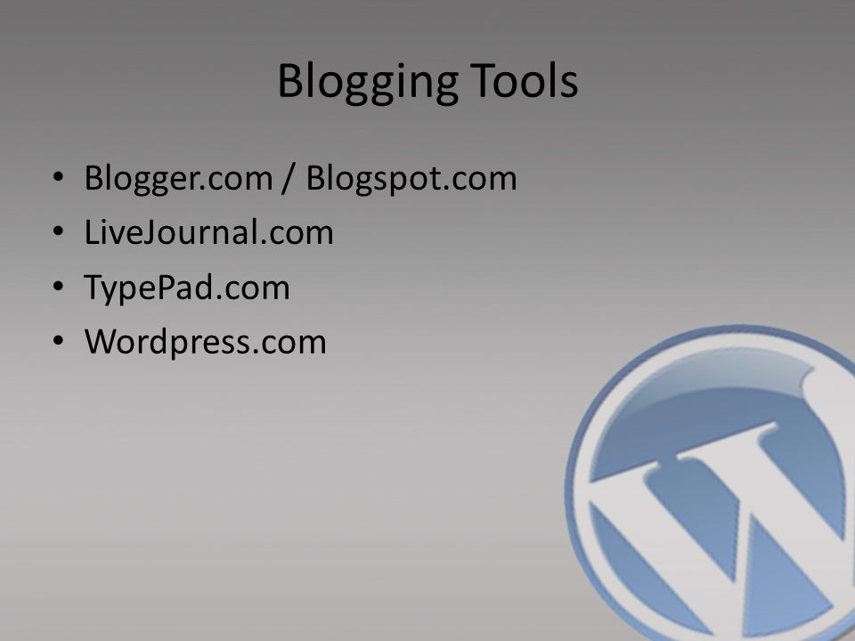 Blogging Tools Blogger.com / Blogspot.com LiveJournal.com TypePad.com Wordpress.com