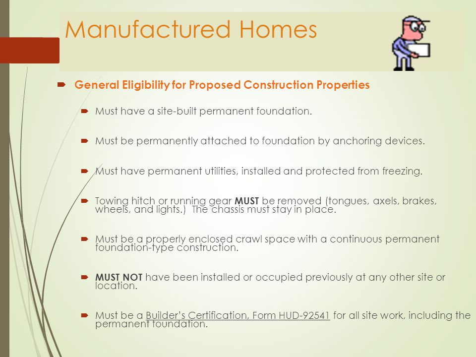 Manufactured Homes  General Eligibility for Existing Properties  Property built before 1976 is not eligible  Singlewide homes are not eligible  Floor area no less than 600 square feet for a double wide.