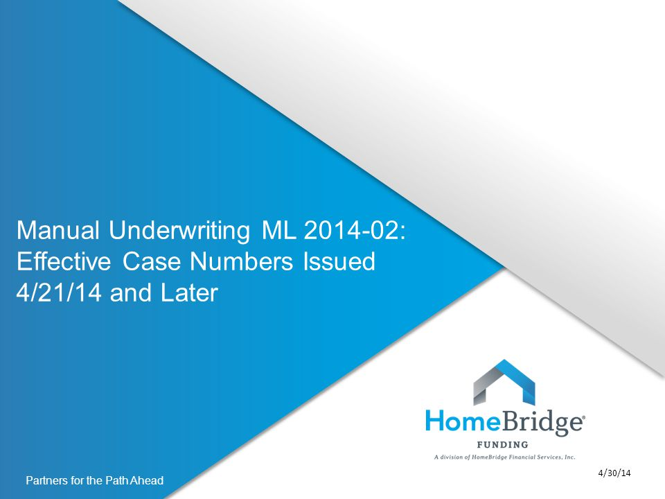 Partners for the Path Ahead Manual Underwriting ML 2014-02: Effective Case Numbers Issued 4/21/14 and Later 4/30/14