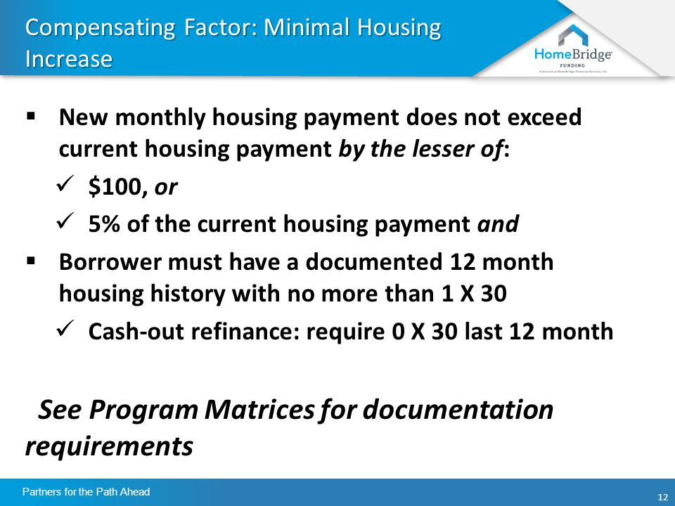 12 Partners for the Path Ahead Compensating Factor: Minimal Housing Increase  New monthly housing payment does not exceed current housing payment by the lesser of: $100, or 5% of the current housing payment and  Borrower must have a documented 12 month housing history with no more than 1 X 30 Cash-out refinance: require 0 X 30 last 12 month See Program Matrices for documentation requirements