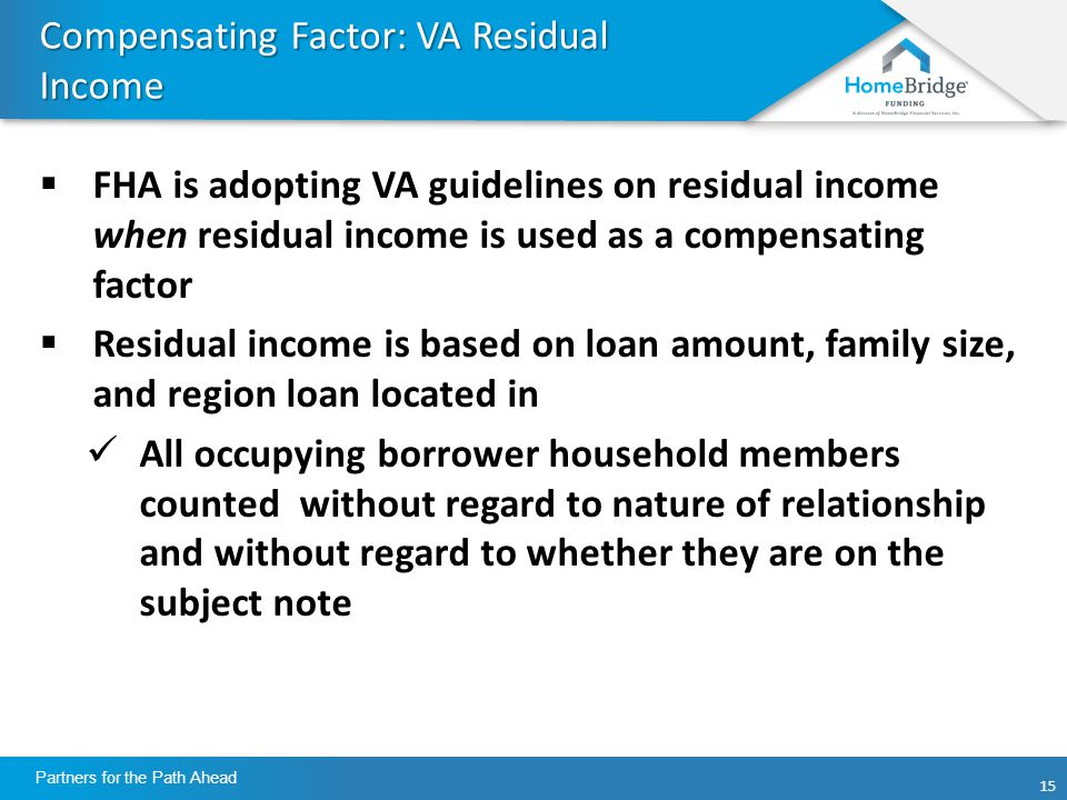 15 Partners for the Path Ahead Compensating Factor: VA Residual Income  FHA is adopting VA guidelines on residual income when residual income is used as a compensating factor  Residual income is based on loan amount, family size, and region loan located in All occupying borrower household members counted without regard to nature of relationship and without regard to whether they are on the subject note