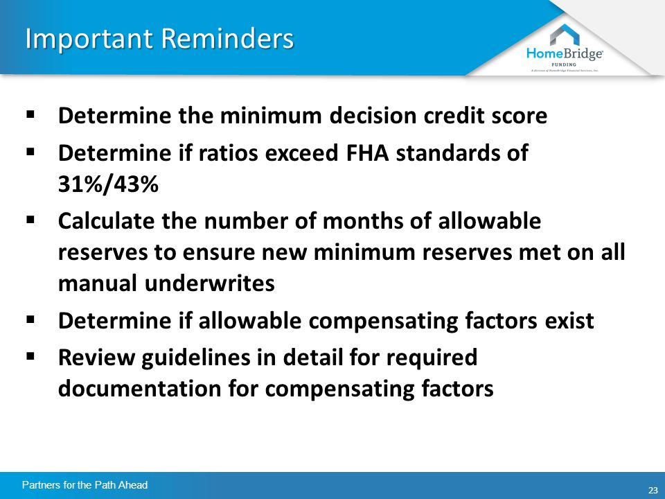 23 Partners for the Path Ahead Important Reminders  Determine the minimum decision credit score  Determine if ratios exceed FHA standards of 31%/43%  Calculate the number of months of allowable reserves to ensure new minimum reserves met on all manual underwrites  Determine if allowable compensating factors exist  Review guidelines in detail for required documentation for compensating factors