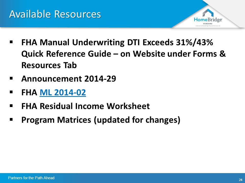 24 Partners for the Path Ahead Available Resources  FHA Manual Underwriting DTI Exceeds 31%/43% Quick Reference Guide – on Website under Forms & Resources Tab  Announcement  FHA ML ML  FHA Residual Income Worksheet  Program Matrices (updated for changes)