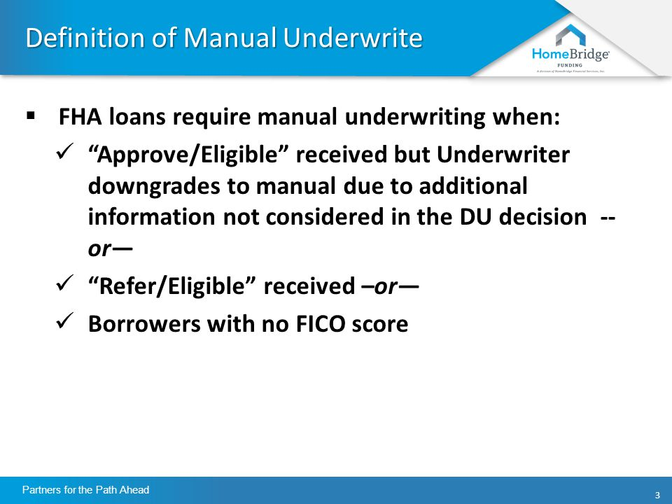 33 Partners for the Path Ahead Definition of Manual Underwrite  FHA loans require manual underwriting when: Approve/Eligible received but Underwriter downgrades to manual due to additional information not considered in the DU decision -- or— Refer/Eligible received –or— Borrowers with no FICO score