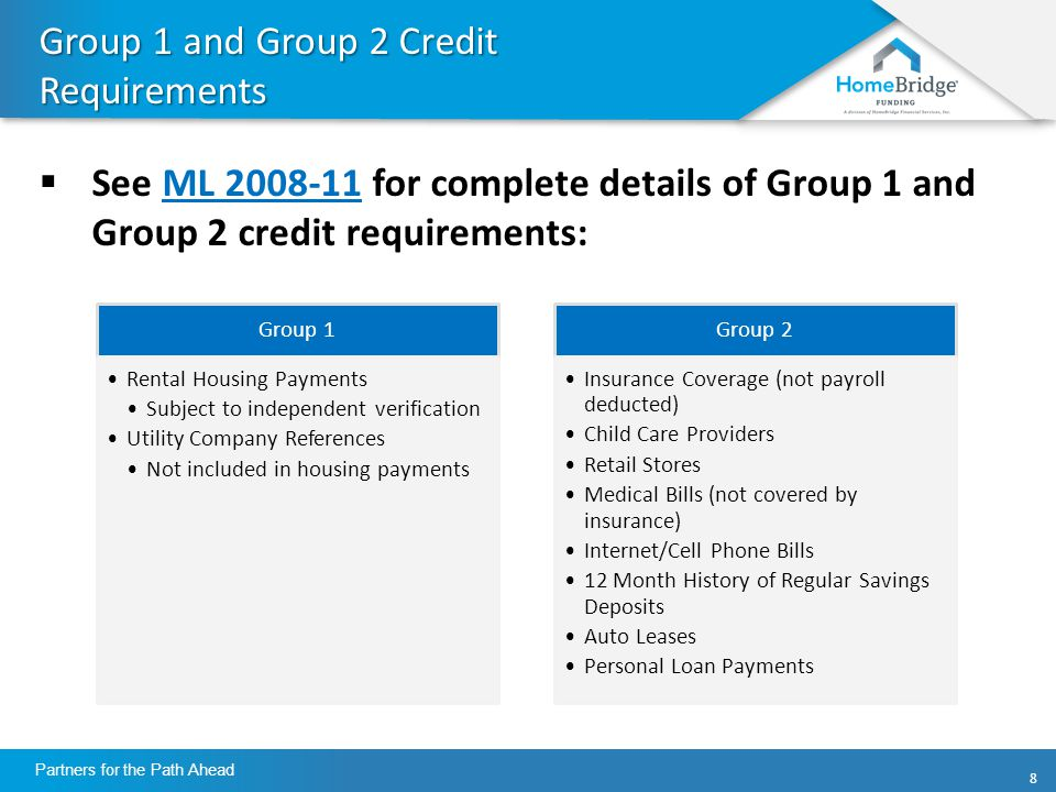 88 Partners for the Path Ahead Group 1 and Group 2 Credit Requirements  See ML for complete details of Group 1 and Group 2 credit requirements:ML Group 1 Rental Housing Payments Subject to independent verification Utility Company References Not included in housing payments Group 2 Insurance Coverage (not payroll deducted) Child Care Providers Retail Stores Medical Bills (not covered by insurance) Internet/Cell Phone Bills 12 Month History of Regular Savings Deposits Auto Leases Personal Loan Payments