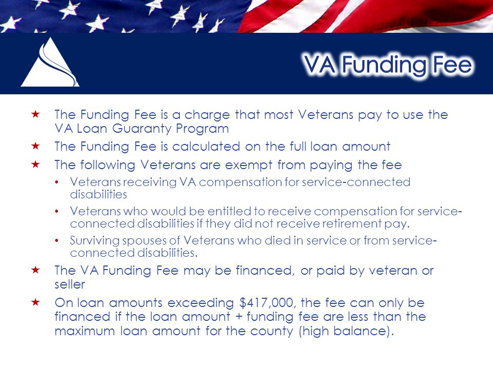  The Funding Fee is a charge that most Veterans pay to use the VA Loan Guaranty Program  The Funding Fee is calculated on the full loan amount  The following Veterans are exempt from paying the fee Veterans receiving VA compensation for service-connected disabilities Veterans who would be entitled to receive compensation for service- connected disabilities if they did not receive retirement pay.