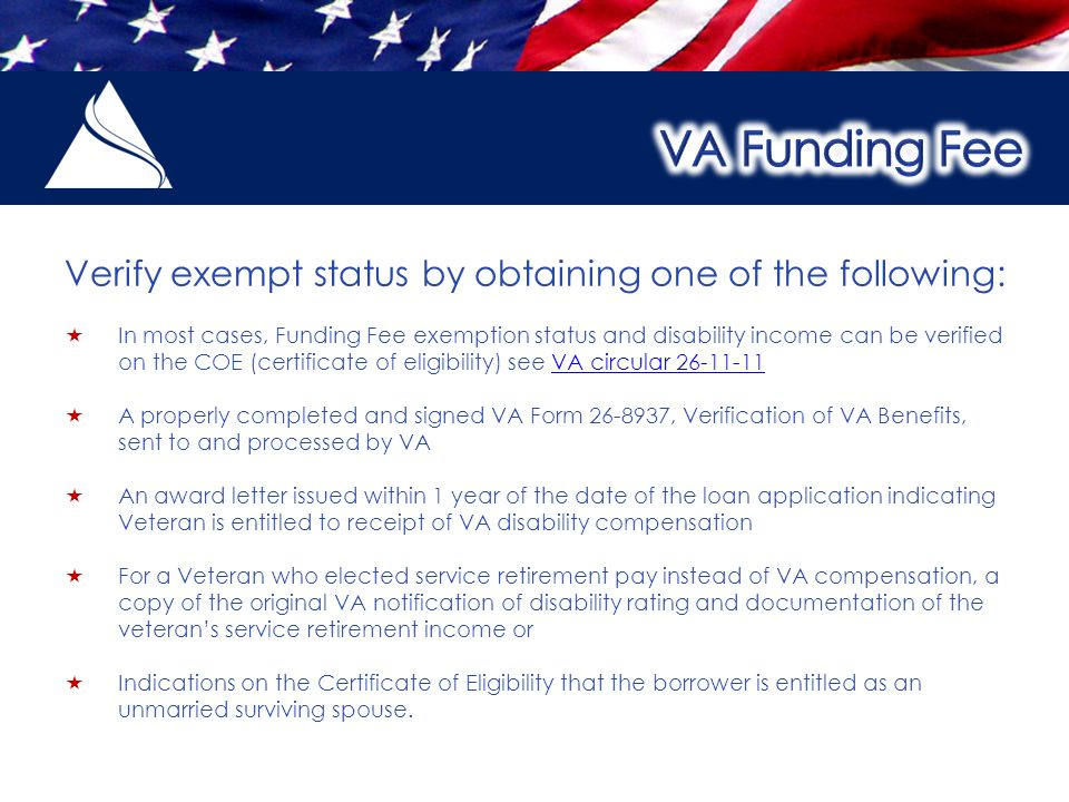 Verify exempt status by obtaining one of the following:  In most cases, Funding Fee exemption status and disability income can be verified on the COE (certificate of eligibility) see VA circular 26-11-11VA circular 26-11-11  A properly completed and signed VA Form 26-8937, Verification of VA Benefits, sent to and processed by VA  An award letter issued within 1 year of the date of the loan application indicating Veteran is entitled to receipt of VA disability compensation  For a Veteran who elected service retirement pay instead of VA compensation, a copy of the original VA notification of disability rating and documentation of the veteran's service retirement income or  Indications on the Certificate of Eligibility that the borrower is entitled as an unmarried surviving spouse.