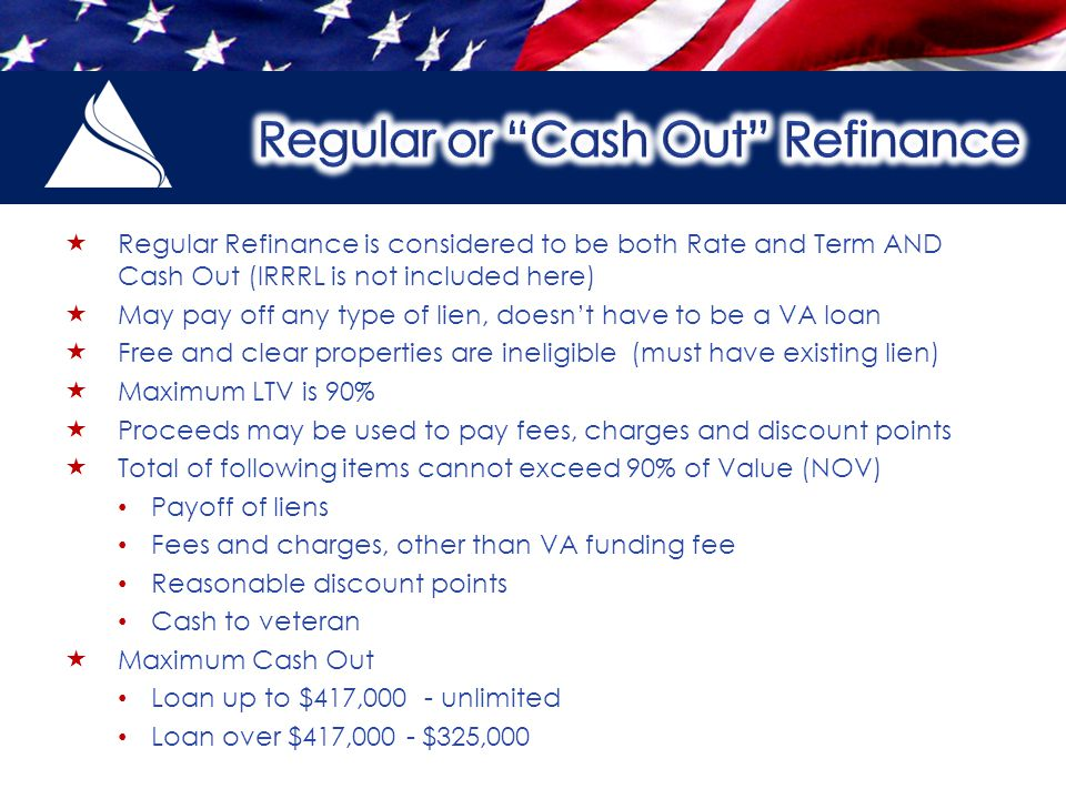  Regular Refinance is considered to be both Rate and Term AND Cash Out (IRRRL is not included here)  May pay off any type of lien, doesn't have to be a VA loan  Free and clear properties are ineligible (must have existing lien)  Maximum LTV is 90%  Proceeds may be used to pay fees, charges and discount points  Total of following items cannot exceed 90% of Value (NOV) Payoff of liens Fees and charges, other than VA funding fee Reasonable discount points Cash to veteran  Maximum Cash Out Loan up to $417,000 - unlimited Loan over $417,000 - $325,000