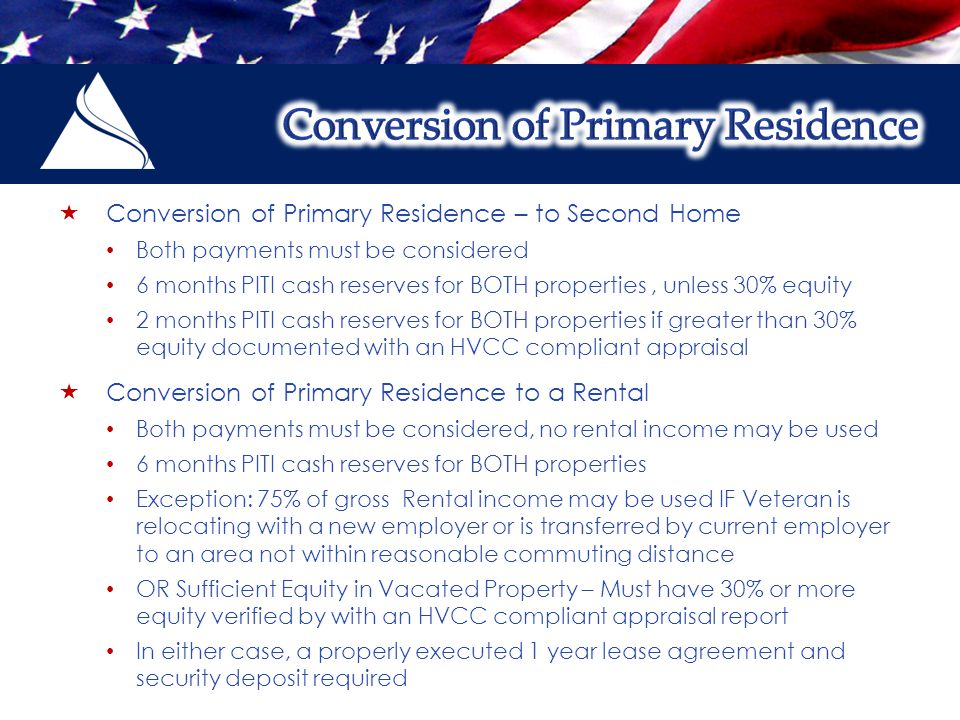  Conversion of Primary Residence – to Second Home Both payments must be considered 6 months PITI cash reserves for BOTH properties, unless 30% equity 2 months PITI cash reserves for BOTH properties if greater than 30% equity documented with an HVCC compliant appraisal  Conversion of Primary Residence to a Rental Both payments must be considered, no rental income may be used 6 months PITI cash reserves for BOTH properties Exception: 75% of gross Rental income may be used IF Veteran is relocating with a new employer or is transferred by current employer to an area not within reasonable commuting distance OR Sufficient Equity in Vacated Property – Must have 30% or more equity verified by with an HVCC compliant appraisal report In either case, a properly executed 1 year lease agreement and security deposit required
