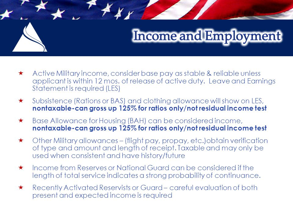  Active Military income, consider base pay as stable & reliable unless applicant is within 12 mos.