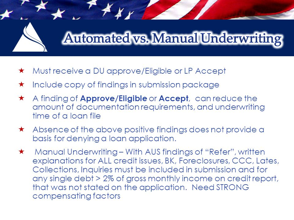  Must receive a DU approve/Eligible or LP Accept  Include copy of findings in submission package  A finding of Approve/Eligible or Accept, can reduce the amount of documentation requirements, and underwriting time of a loan file  Absence of the above positive findings does not provide a basis for denying a loan application.