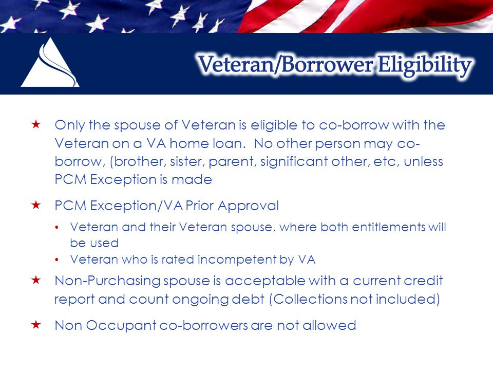  Only the spouse of Veteran is eligible to co-borrow with the Veteran on a VA home loan.