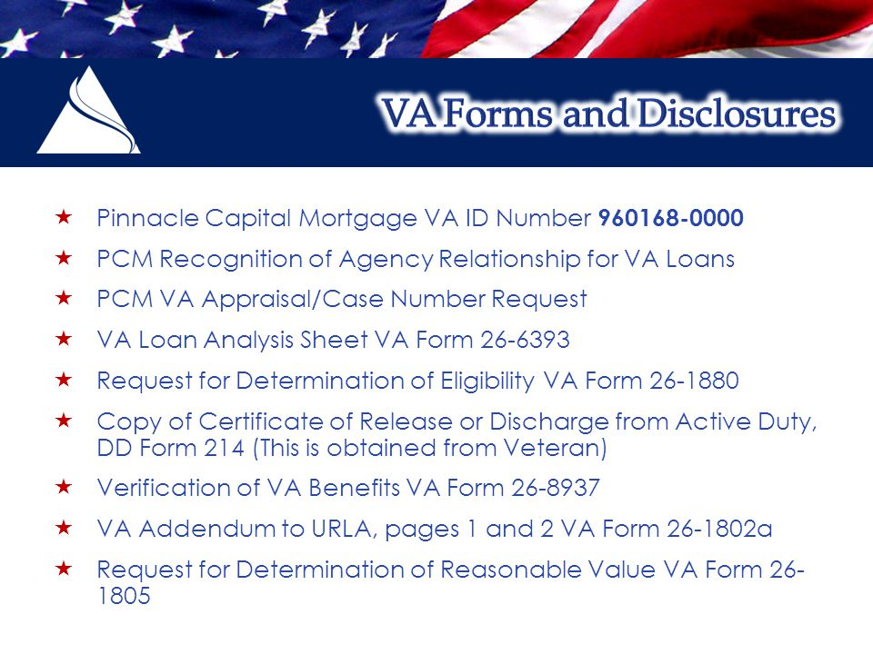  Pinnacle Capital Mortgage VA ID Number 960168-0000  PCM Recognition of Agency Relationship for VA Loans  PCM VA Appraisal/Case Number Request  VA Loan Analysis Sheet VA Form 26-6393  Request for Determination of Eligibility VA Form 26-1880  Copy of Certificate of Release or Discharge from Active Duty, DD Form 214 (This is obtained from Veteran)  Verification of VA Benefits VA Form 26-8937  VA Addendum to URLA, pages 1 and 2 VA Form 26-1802a  Request for Determination of Reasonable Value VA Form 26- 1805