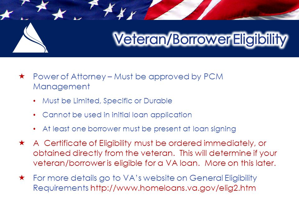  Power of Attorney – Must be approved by PCM Management Must be Limited, Specific or Durable Cannot be used in initial loan application At least one borrower must be present at loan signing  A Certificate of Eligibility must be ordered immediately, or obtained directly from the veteran.
