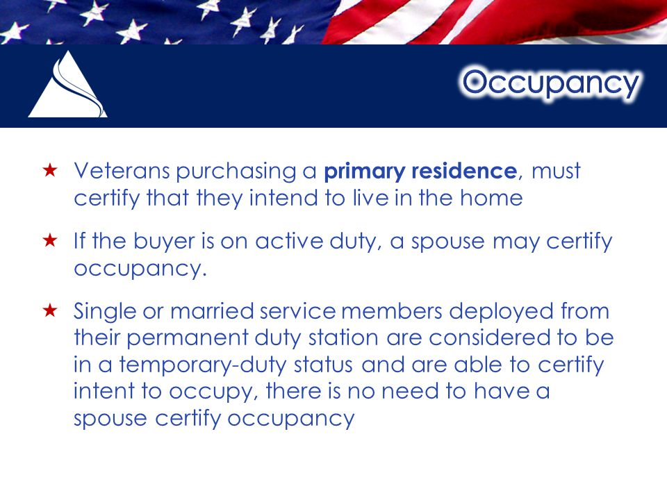  Veterans purchasing a primary residence, must certify that they intend to live in the home  If the buyer is on active duty, a spouse may certify occupancy.