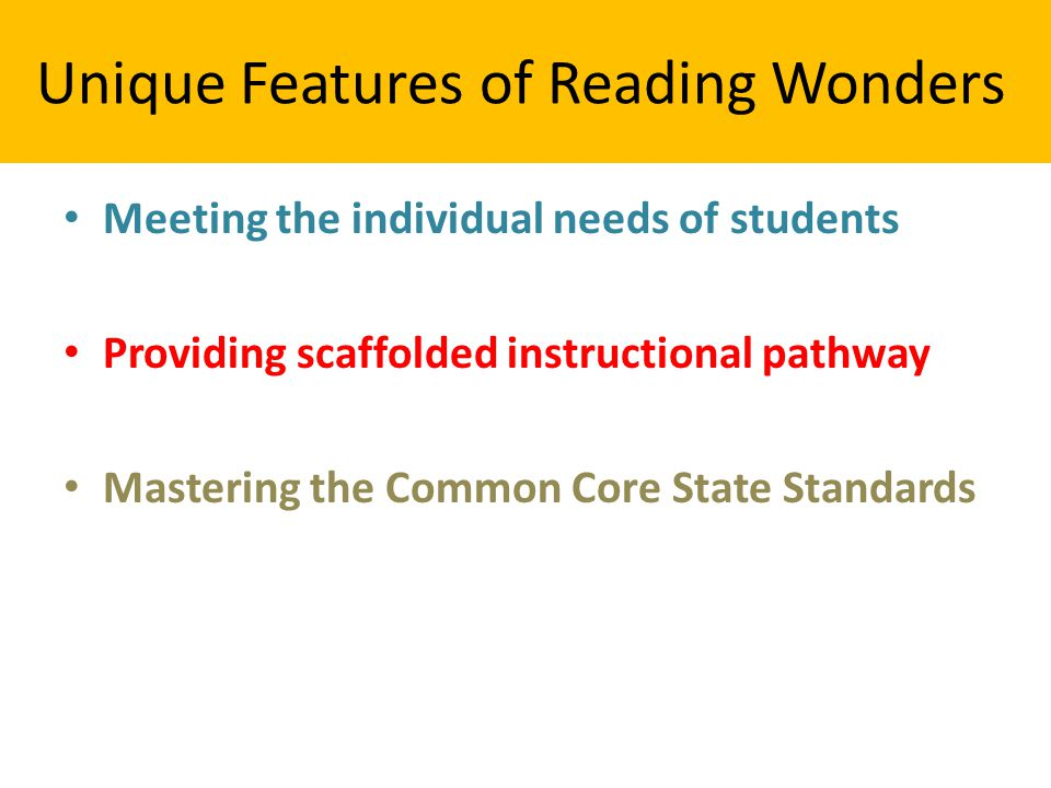 Unique Features of Reading Wonders Meeting the individual needs of students Providing scaffolded instructional pathway Mastering the Common Core State Standards