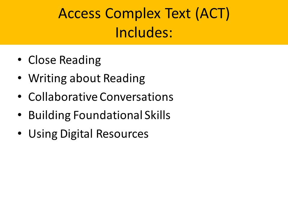 Access Complex Text (ACT) Includes: Close Reading Writing about Reading Collaborative Conversations Building Foundational Skills Using Digital Resources