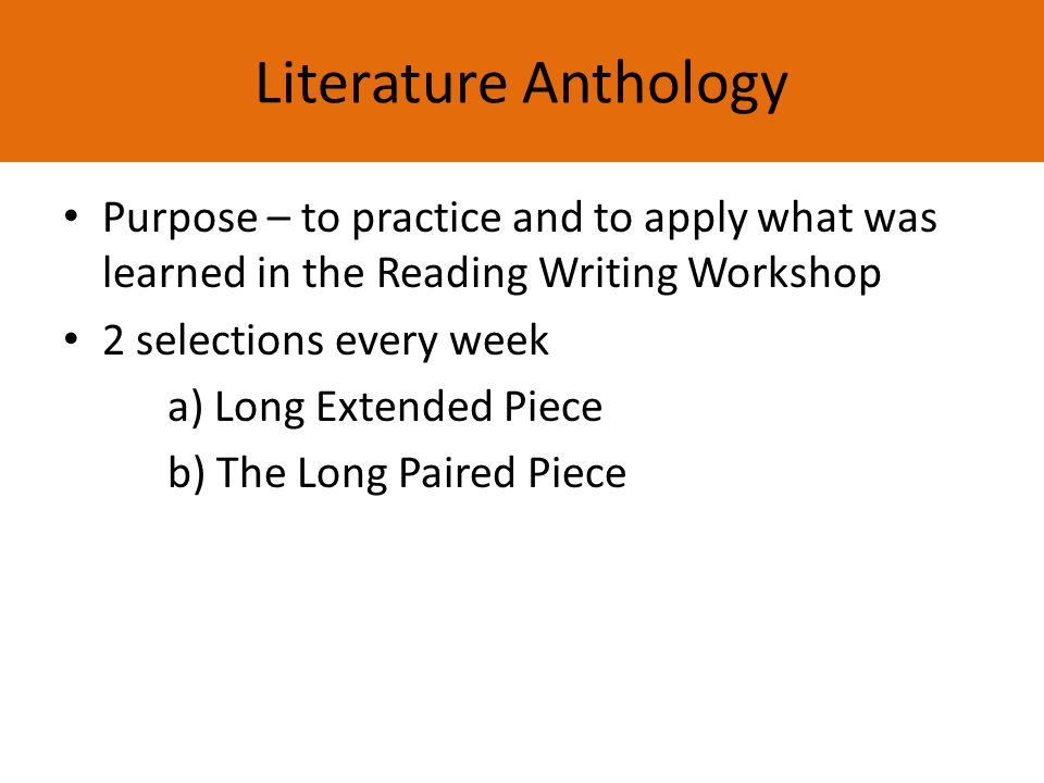 Literature Anthology Purpose – to practice and to apply what was learned in the Reading Writing Workshop 2 selections every week a) Long Extended Piece b) The Long Paired Piece