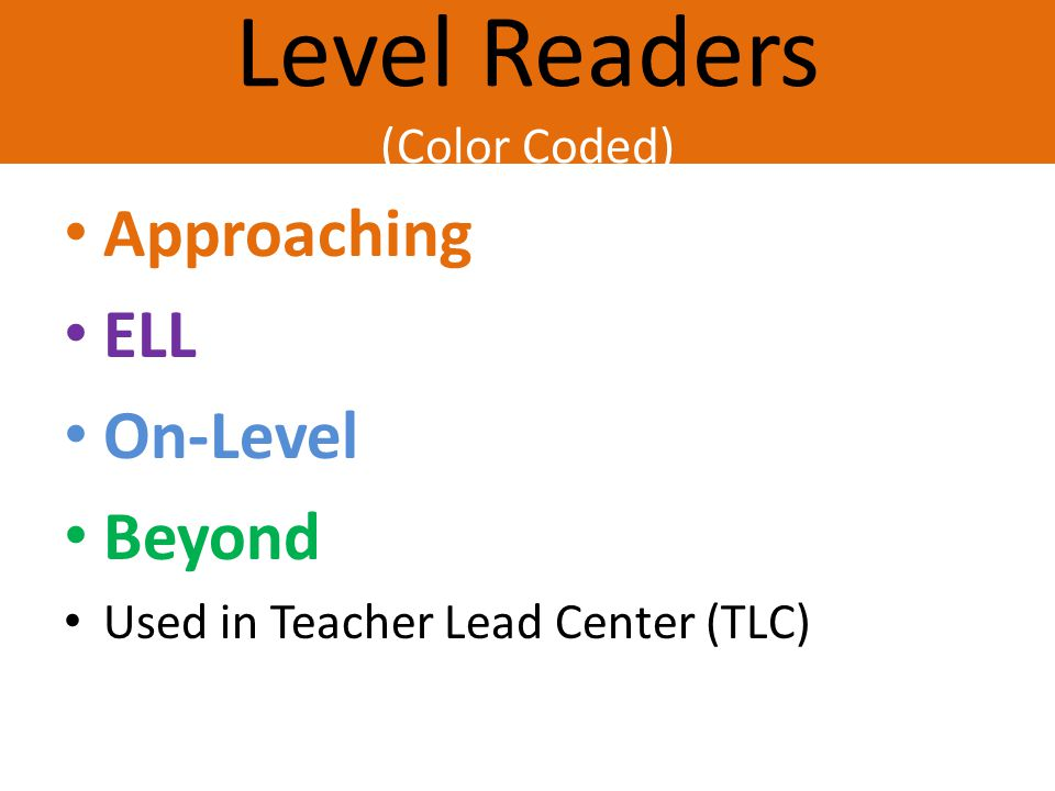 Level Readers (Color Coded) Approaching ELL On-Level Beyond Used in Teacher Lead Center (TLC)